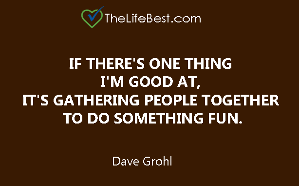 If there's one thing I'm good at, it's gathering people together to do something fun. Dave Grohl Read more at: https://www.brainyquote.com/quotes/dave_grohl_613670