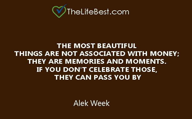 THE MOST BEAUTIFUL  THINGS ARE NOT ASSOCIATED WITH MONEY;  THEY ARE MEMORIES AND MOMENTS.  IF YOU DON'T CELEBRATE THOSE,  THEY CAN PASS YOU BY