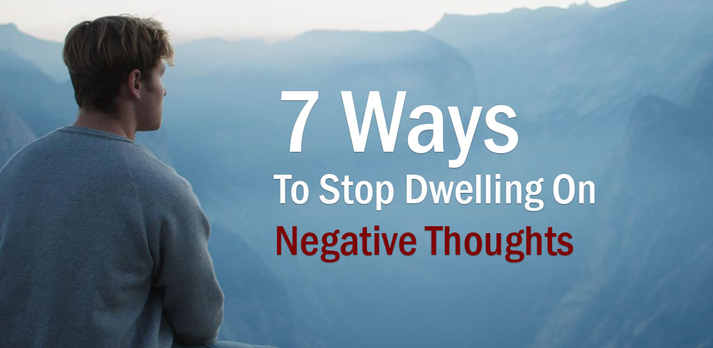 7 Ways To Stop Dwelling On Negative Thoughts