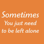 Sometimes You just need to be left alone