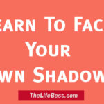 LEARN TO FACE YOUR OWN SHADOWS