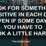 Look for something positive in each day, even if some days you have to look a little harder