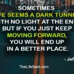 Sometimes life seems a dark tunnel with no light at the end, but if you just keep moving forward, you will end up in a better place.